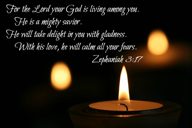 For the Lord your God is living among you.     He is a mighty savior. He will take delight in you with gladness.     With his love, he will calm all your fears.  Zephaniah 3:17