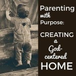 Parenting With Purpose - Creating a God-Centered Home