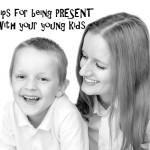 being present with your young kids
